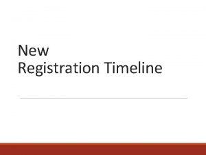 New Registration Timeline Registration timeline is changing Who
