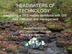 HEADWATERS OF TECHNOLOGY Integrating a GPS mobile workforce