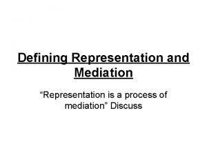 Defining Representation and Mediation Representation is a process