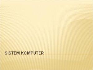 SISTEM KOMPUTER DEFINISI Sistem adalah Suatu kesatuan elemen