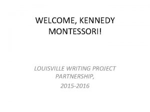 WELCOME KENNEDY MONTESSORI LOUISVILLE WRITING PROJECT PARTNERSHIP 2015