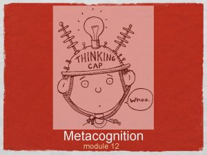 Metacognition module 12 thinking About Your Own THinking