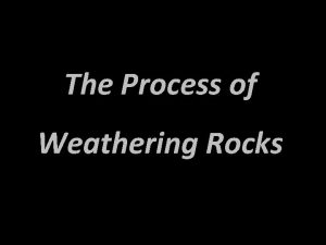 The Process of Weathering Rocks Weathering The breaking