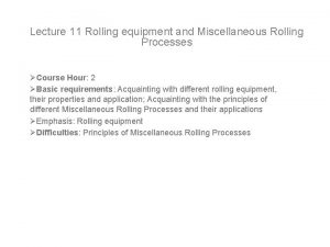 Lecture 11 Rolling equipment and Miscellaneous Rolling Processes