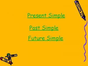 Present Simple Past Simple Future Simple PRESENT SIMPLE