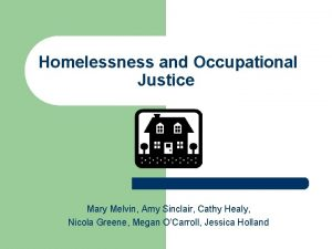 Homelessness and Occupational Justice Mary Melvin Amy Sinclair