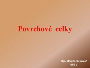 Povrchov celky Mgr Margita Huskov GEG 9 Povrch