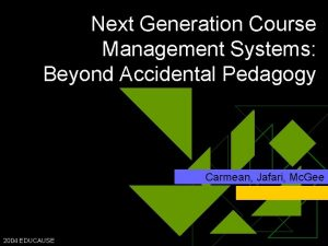 Next Generation Course Management Systems Beyond Accidental Pedagogy