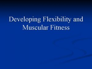 Developing Flexibility and Muscular Fitness n n n