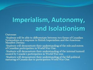 Imperialism Autonomy and Isolationism Outcome Students will be