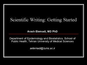 Scientific Writing Getting Started Arash Etemadi MD Ph