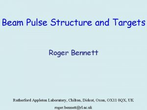 Beam Pulse Structure and Targets Roger Bennett Rutherford
