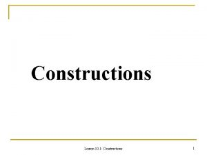 Constructions Lesson 10 1 Constructions 1 Construction of