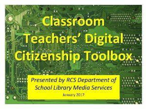 Classroom Teachers Digital Citizenship Toolbox Presented by RCS