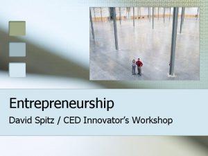 Entrepreneurship David Spitz CED Innovators Workshop Part I