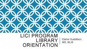 LICI PROGRAM LIBRARY ORIENTATION Elaine Gustafson MS MLIS