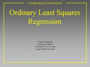 Conducting Social Research Ordinary Least Squares Regression Roger