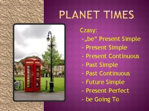 Czasy be Present Simple Present Continuous Past Simple