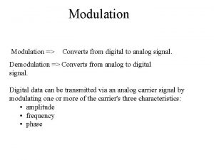 Modulation Converts from digital to analog signal Demodulation