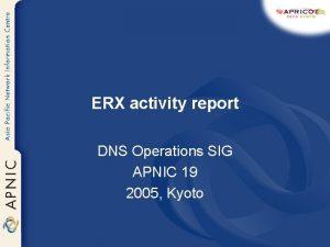 ERX activity report DNS Operations SIG APNIC 19