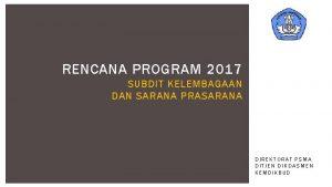 RENCANA PROGRAM 2017 SUBDIT KELEMBAGAAN DAN SARANA PRASARANA