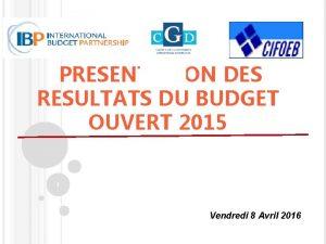 PRESENTATION DES RESULTATS DU BUDGET OUVERT 2015 1