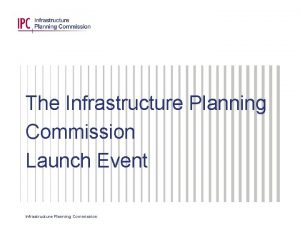 The Infrastructure Planning Commission Launch Event Infrastructure Planning