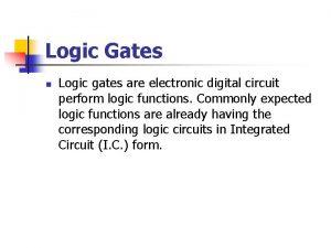 Logic Gates n Logic gates are electronic digital