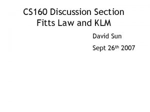 CS 160 Discussion Section Fitts Law and KLM