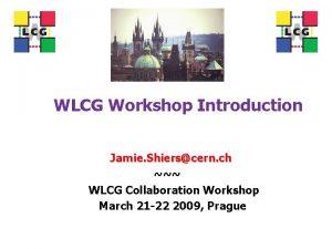 WLCG Workshop Introduction Jamie Shierscern ch WLCG Collaboration