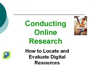Conducting Online Research How to Locate and Evaluate