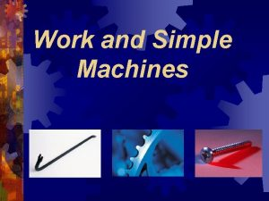 Work and Simple Machines What is work In