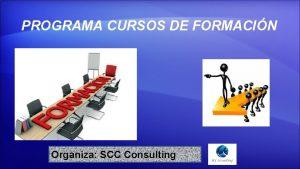 PROGRAMA CURSOS DE FORMACIN Organiza SCC Consulting PROGRAMA