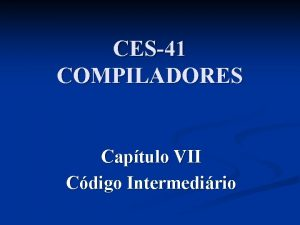 CES41 COMPILADORES Captulo VII Cdigo Intermedirio Captulo VII