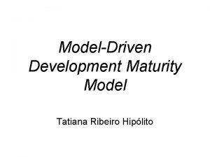 ModelDriven Development Maturity Model Tatiana Ribeiro Hiplito Roteiro
