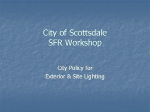 City of Scottsdale SFR Workshop City Policy for
