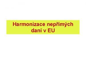 Harmonizace nepmch dan v EU Daov harmonizace daov