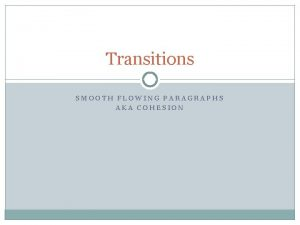 Transitions SMOOTH FLOWING PARAGRAPHS AKA COHESION Why Transitions