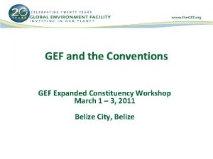 GEF and the Conventions GEF Expanded Constituency Workshop