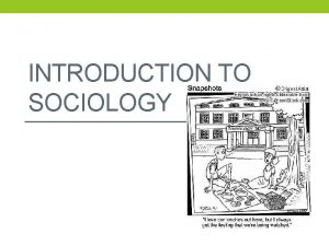 INTRODUCTION TO SOCIOLOGY Sociology The scientific study of