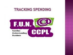 TRACKING SPENDING WHY TRACK SPENDING Provides an objective