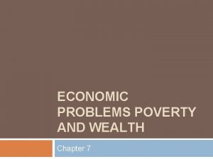 ECONOMIC PROBLEMS POVERTY AND WEALTH Chapter 7 Overview