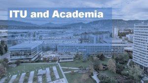 ITU and Academia International Telecommunication Union United Nations