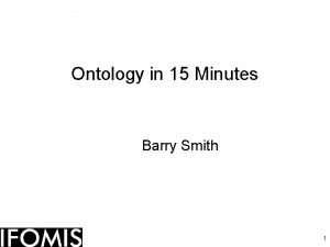 Ontology in 15 Minutes Barry Smith 1 Main