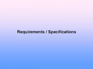 Requirements Specifications Requirements Determine what the customer needs