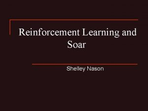 Reinforcement Learning and Soar Shelley Nason Reinforcement Learning