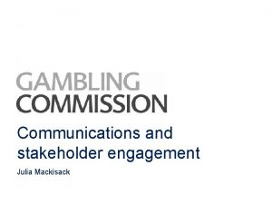 Communications and stakeholder engagement Julia Mackisack Communications Commissions