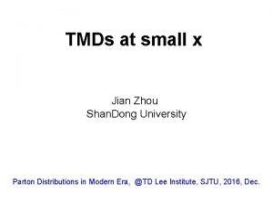 TMDs at small x Jian Zhou Shan Dong