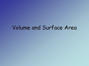 Volume and Surface Area Objectives Calculate the volume