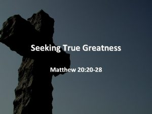 Seeking True Greatness Matthew 20 20 28 Seeking